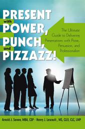 Present with Power, Punch, and Pizzazz!: The Ultimate Guide to Delivering Presentations with Poise, Persuasion, and Professionalism