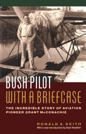 Bush Pilot with a Briefcase: The Incredible Story of Aviation Pioneer Grant McConachie