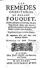 Les remedes charitables de madame Fouquet pour guerir a peu de frais toute sorte de maux tant internes, qu'externes, inveterez, & qui ont passé jusque à present pour incurables ... Divisez en deux parties