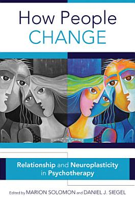 How People Change  Relationships and Neuroplasticity in Psychotherapy  Norton Series on Interpersonal Neurobiology  PDF