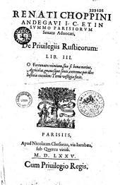 Renati Choppini Andegaui I. C. et in summo Parisiorum senatu aduocati, De priuilegiis rusticorum lib. III...