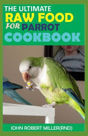 The Ultimate Raw Food for Parrot Cookbook