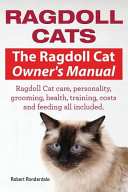 Ragdoll Cats. The Ragdoll Cat Owners Manual. Ragdoll Cat Care, Personality, Grooming, Health, Training, Costs and Feeding All Included.