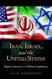 Iran, Israel, and the United States: Regime Security vs. Political Legitimacy: Regime Security vs. Political Legitimacy