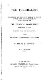 The Federalist: A Collection of Essays, Written in Favor of the New Constitution, as Agreed Upon by the Federal Convention, September 17, 1787, Volume 1