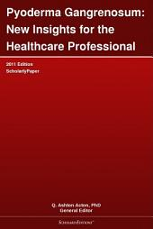 Pyoderma Gangrenosum: New Insights for the Healthcare Professional: 2011 Edition: ScholarlyPaper