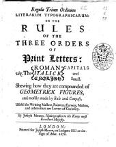 Regulae Trium Ordinum Literarum Typographicarum: Or The Rules of the Three Orders of Print Letters ... Shewing how They are Compounded of Geometrick Figures, and Mostly Made by Rule and Compass ... By Joseph Moxon ...