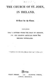 The Church of St. John in Ireland. A Tract for the Times. Containing Three Letters from the Dean of Ardagh, and Six Leading Articles from the Record Newspaper
