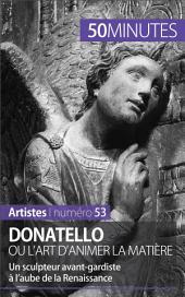 Donatello ou l'art d'animer la matière: Un sculpteur avant-gardiste à l'aube de la Renaissance