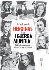 Heróinas de la Segunda Guerra Mindial: 26 historias de espionaje, sabotaje, resistencia y rescate