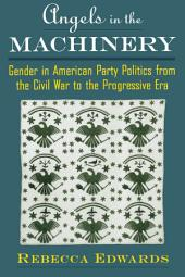 Angels in the Machinery: Gender in American Party Politics from the Civil War to the Progressive Era