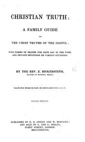 Christian Truth: a family guide to the chief truths of the Gospel: with forms of prayer for each day in the week ... and private devotions ... Second edition