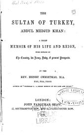 The Sultan of Turkey, Abdul Medjid Khan: A Brief Memoir of His Life and Reign, with Notices of the Country, Its Army, Navy, & Present Prospects
