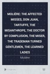 Molière:The Affected Misses, Don Juan, Tartuffe, The Misanthrope,The Doctor by Compulsion, The Miser, The Tradesman Turned Gentleman, The Learned Ladies; a New Translation, the Verse Plays Being Rendered for the First Time Into English Verse: Volume 1