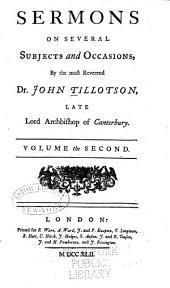The Works of the Most Reverend John Tillotson, Lord Archbishop of Canterbury: In Twelve Volumes, Containing 254 Sermons and Discourses on Several Occassions; Together with the Rule of Faith; Prayers Composed by Him for His Own Life; a Discourse to His Servants Before the Sacrament; and a Form of Prayer Composed by Him for the Use of King William, Volume 2