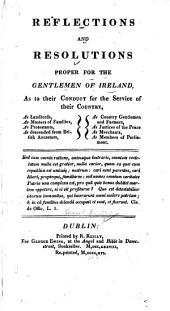 Reflections and Resolutions Proper for the Gentlemen of Ireland: As to Their Conduct for the Service of Their Country, as Landlords, Masters of Families, as Protestants, as Descended from British Ancestors, as Country Gentlemen and Farmers, as Justices of the Peace, as Merchants, as Members of Parliament