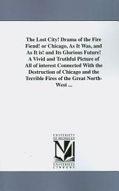 The Lost City!: Drama of the Fire Fiend! Or Chicago, as it Was, and as it Is! and Its Glorious Future! a Vivid and Truthful Picture of All of Interest Connected with the Destruction of Chicago and the Terrible Fires of the Great North-west ...
