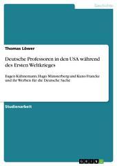 Deutsche Professoren in den USA während des Ersten Weltkrieges: Eugen Kühnemann, Hugo Münsterberg und Kuno Francke und ihr Werben für die Deutsche Sache