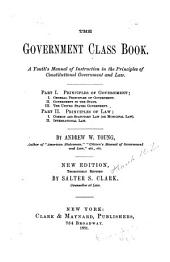 The Government Class Book: A Youth's Manual of Instruction in the Principles of Constitutional Government and Law ...