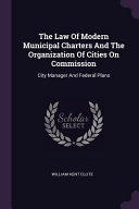 The Law of Modern Municipal Charters and the Organization of Cities on Commission  City Manager and Federal Plans PDF