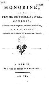 Honorine, ou la Femme difficile à vivre, Comédie en trois actes et en prose, mêlée de vaudevilles, par J. B. Radet, représentée pour la première fois au théâtre du Vaudeville