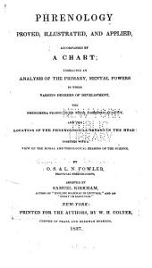 Phrenology Proved, Illustrated, and Applied, Accompanied by a Chart: Embracing an Analysis of the Primary, Mental Powers in Their Various Degrees of Development, the Phenomena Produced by Their Combined Activity, and the Location of the Phrenological Organs in the Head: Together with a View of the Moral and Theological Bearing of the Science