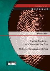 Criminal Profiling - den Tätern auf der Spur: Methoden, Werkzeuge und Erfolge