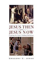 Jesus Then and Jesus Now: Looking for Jesus, Finding Ourselves