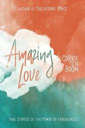 Amazing Love:: True Stories of the Power of Forgiveness