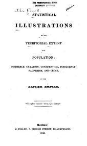 Statistical Illustrations of the Territorial Extent and Population: Commerce, Taxation, Consumption, Insolvency, Pauperism, and Crime, of the British Empire ...