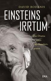 Einsteins Irrtum: Das Drama eines Jahrhundertgenies