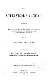 The Supervisor's Manual: Containing the Laws Relating to the Powers and Duties of Supervisors, Both in Their Individual and Collective Capacities ; with an Appendix of Forms