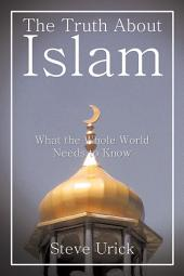 The Truth About Islam: What the Whole World Needs to Know