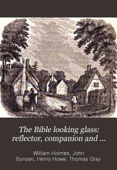 The Bible Looking Glass: Reflector, Companion and Guide to the Great Truths of the Sacred Scriptures, and Illustrating the Diversities of Human Character, and the Qualities of the Human Heart: Consisting of Six Books in Two Parts ...