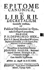 Epitome Canonica, Seu Liber II. Decretalium: Succincte traditus, Et Publicae Disputationi in Gymnasio Frisingensi propositus