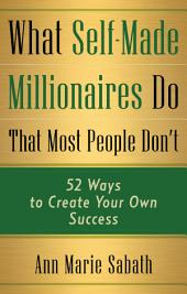 What Self-Made Millionaires Know That Most People Don't: 52 Ways to Create Your Own Success