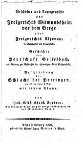 Geschichte und Topographie des Freigerichts Wilmundsheim vor dem Berge oder Freigerichts Alzenau ... Geschichte der Herrschaft Geiselbach ... Beschreibung der Schlacht bei Dettingen ... Mit einem Plane