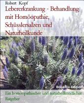Lebererkrankung, Hepatopathie - Behandlung mit Homöopathie, Schüsslersalzen (Biochemie) und Naturheilkunde: Ein homöopathischer, biochemischer und naturheilkundlicher Ratgeber