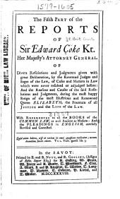 The Reports of Sir Edward Coke, Kt. [1572-1617]: In English, in Thirteen Parts Compleat; (with References to All the Ancient and Modern Books of the Law.) Exactly Translated and Compared with the First and Last Edition in French, and Printed Page for Page with the Same. To which are Now Added the Respective Pleadings in English, Parts 5-6