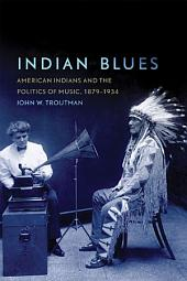 Indian Blues: American Indians and the Politics of Music, 1879–1934