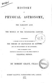 History of Physical Astronomy from the Earliest Ages to the Middle of the Nineteenth Century  Comprehending a Detailed Account of the Establishment of the Theory of Gravitation by Newton  and Its Development by His Successors  with an Exposition of the Progress of Research on All the Other Subjects of Celestial Physics by Robert Grant PDF