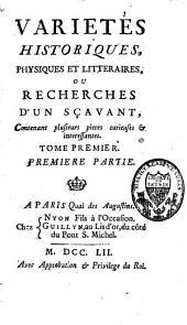 Variétés historiques, physiques et littéraires ou recherches d'un savant, contenant plusieurs pièces curieuses et intéressantes: Volume1