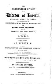 The Ecclesiastical Division of the Diocese of Bristol, Methodically Digested and Arranged, Containing Lists of the Dignitaries and Officers of the Cathedral, the Parish Churches Or Benefices, and the Patrons and Incumbents Within the Diocese. To which is Added an Appendix, Containing the Value of the Said Churches Or Benefices ... and a Chronological Series of the Bishop's Sees Erected in England and Wales from 597 to 1826