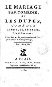 Le mariage par comédie, ou les dupes, comédie en un acte, en prose, par M. Dorvigny. Représentée pour la première fois à Paris, sur le Théatre de l'Ambigu-Comique