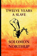 Twelve Years a Slave By Solomon Northup (A True Story Of A Slave Who Was Rescued In 1853)