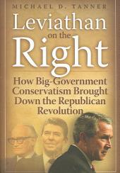 Leviathan on the Right: How Big-government Conservatism Brought Down the Republican Revolution