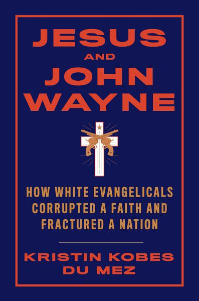 Download Jesus and John Wayne  How White Evangelicals Corrupted a Faith and Fractured a Nation Book
