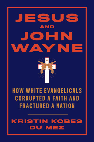 Jesus and John Wayne  How White Evangelicals Corrupted a Faith and Fractured a Nation