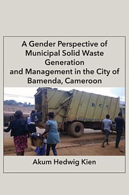 A Gender Perspective of Municipal Solid Waste Generation and Management in the City of Bamenda  Cameroon PDF