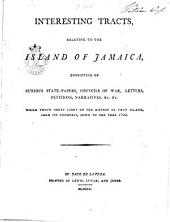 Interesting tracts, relating to the island of Jamaica: consisting of curious state-papers, councils of war, letters, petitions, narratives, &c. &c., which throw great light on the history of that island, from its conquest down to the year 1702